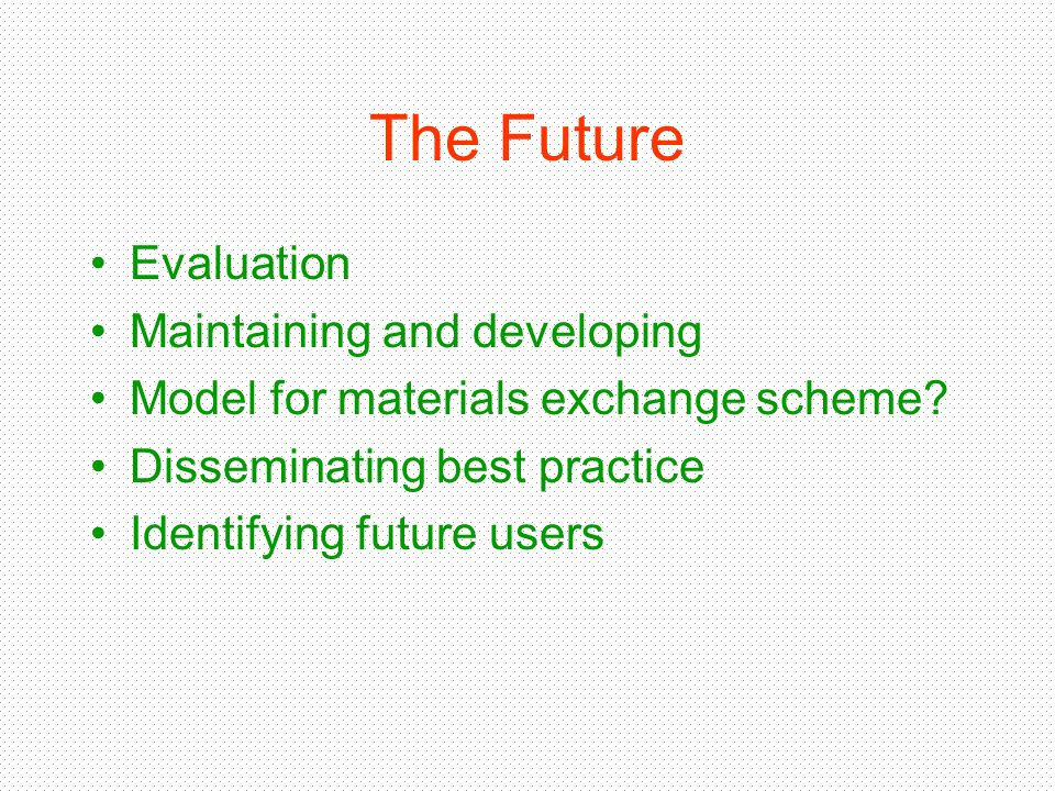The Future Evaluation Maintaining and developing Model for materials exchange scheme? Disseminating best practice Identifying future users