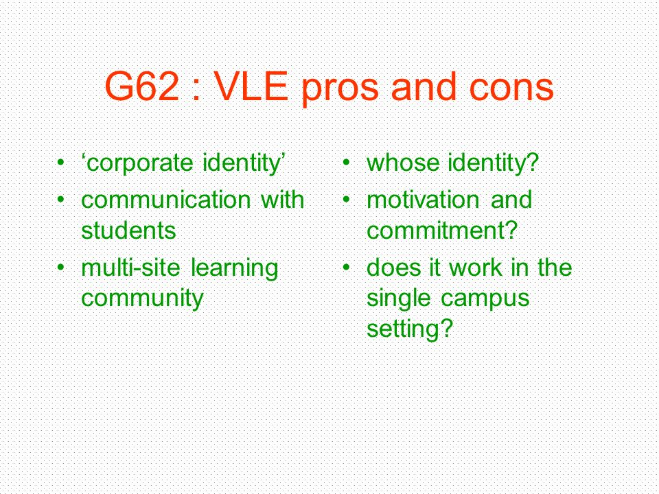G62 : VLE pros and cons corporate identity communication with students multi-site learning community whose identity? motivation and commitment? does i