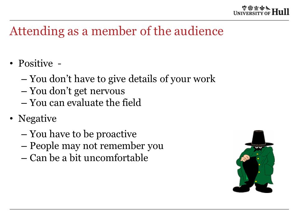 Attending as a member of the audience Positive - – You dont have to give details of your work – You dont get nervous – You can evaluate the field Negative – You have to be proactive – People may not remember you – Can be a bit uncomfortable