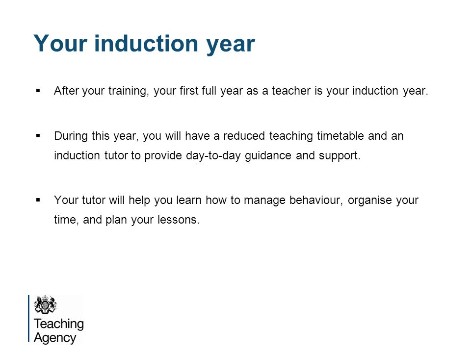 Your induction year After your training, your first full year as a teacher is your induction year.