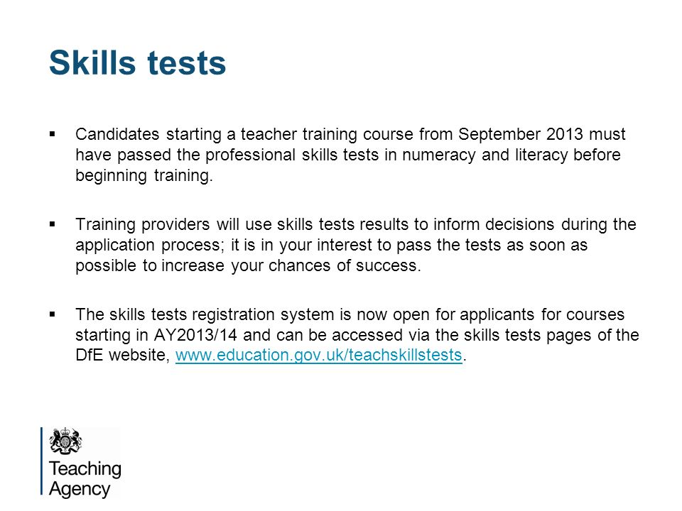 Skills tests Candidates starting a teacher training course from September 2013 must have passed the professional skills tests in numeracy and literacy before beginning training.