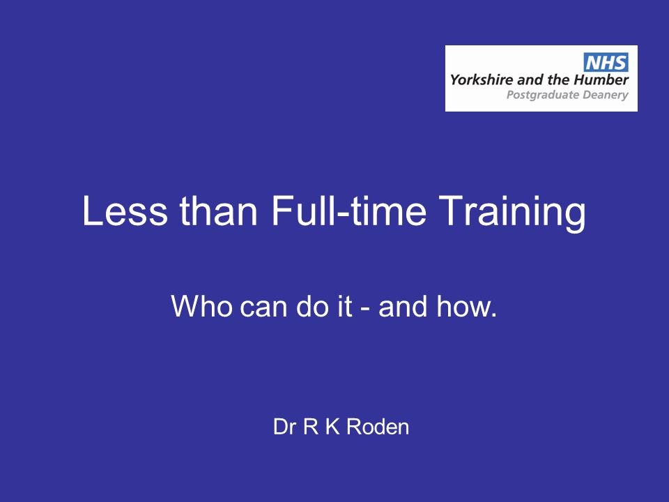 Less than Full-time Training Who can do it - and how. Dr R K Roden