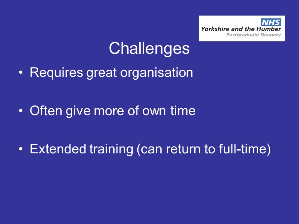 Challenges Requires great organisation Often give more of own time Extended training (can return to full-time)