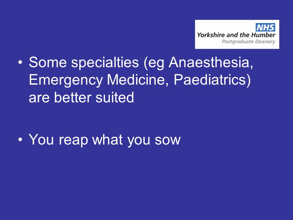 Some specialties (eg Anaesthesia, Emergency Medicine, Paediatrics) are better suited You reap what you sow