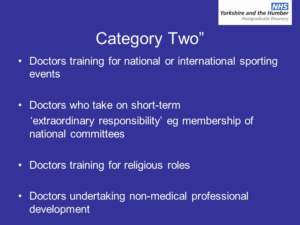 Category Two Doctors training for national or international sporting events Doctors who take on short-term extraordinary responsibility eg membership of national committees Doctors training for religious roles Doctors undertaking non-medical professional development