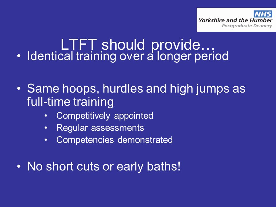LTFT should provide… Identical training over a longer period Same hoops, hurdles and high jumps as full-time training Competitively appointed Regular assessments Competencies demonstrated No short cuts or early baths!