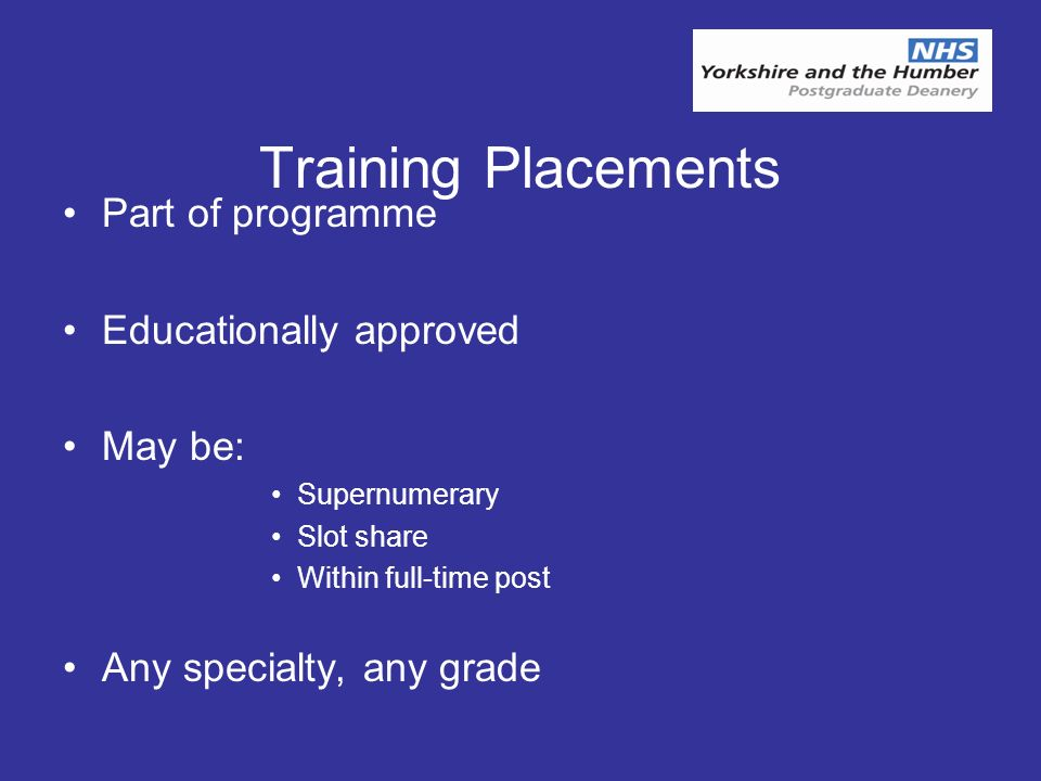 Training Placements Part of programme Educationally approved May be: Supernumerary Slot share Within full-time post Any specialty, any grade