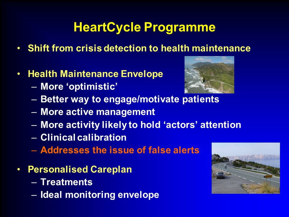Shift from crisis detection to health maintenance Health Maintenance Envelope –More optimistic –Better way to engage/motivate patients –More active management –More activity likely to hold actors attention –Clinical calibration –Addresses the issue of false alerts Personalised Careplan –Treatments –Ideal monitoring envelope HeartCycle Programme