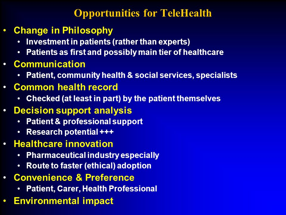 Opportunities for TeleHealth Change in Philosophy Investment in patients (rather than experts) Patients as first and possibly main tier of healthcare Communication Patient, community health & social services, specialists Common health record Checked (at least in part) by the patient themselves Decision support analysis Patient & professional support Research potential +++ Healthcare innovation Pharmaceutical industry especially Route to faster (ethical) adoption Convenience & Preference Patient, Carer, Health Professional Environmental impact