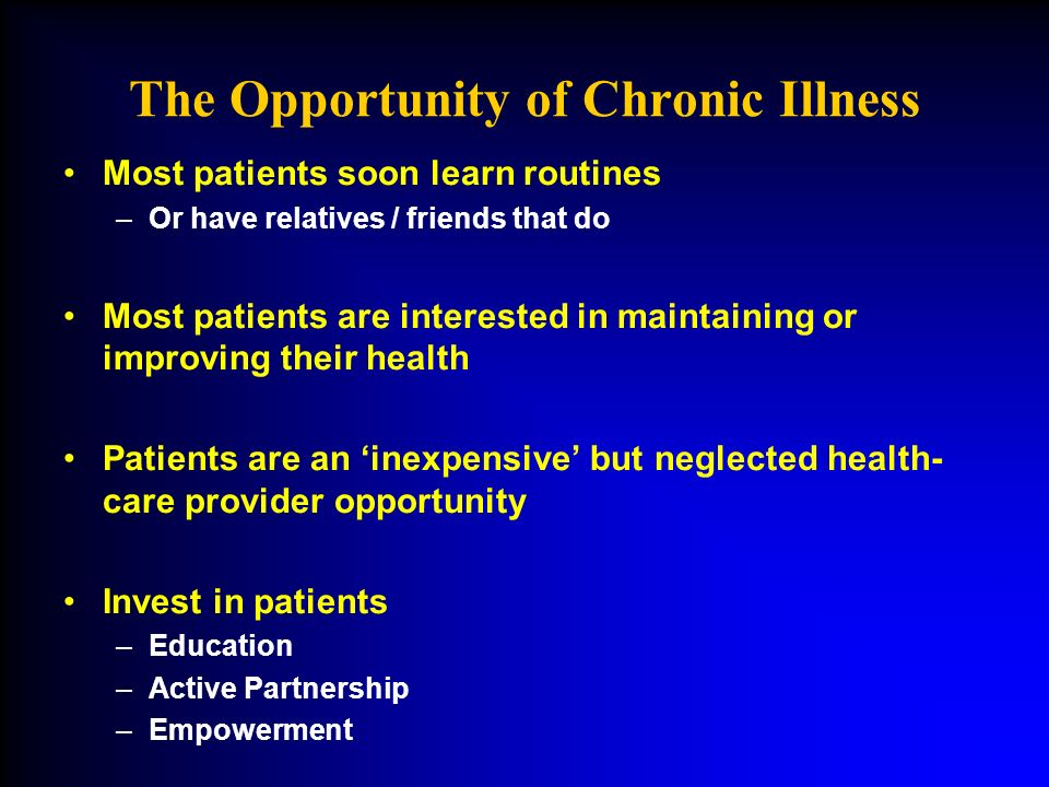 The Opportunity of Chronic Illness Most patients soon learn routines –Or have relatives / friends that do Most patients are interested in maintaining or improving their health Patients are an inexpensive but neglected health- care provider opportunity Invest in patients –Education –Active Partnership –Empowerment