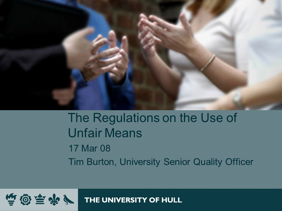 The Regulations on the Use of Unfair Means 17 Mar 08 Tim Burton, University Senior Quality Officer