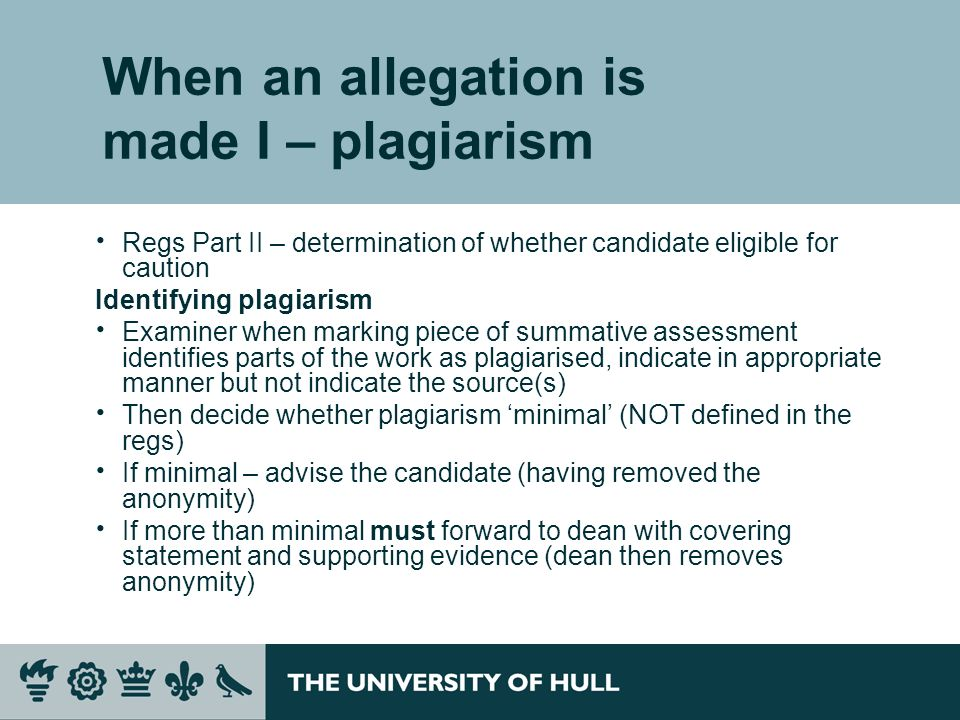 When an allegation is made I – plagiarism Regs Part II – determination of whether candidate eligible for caution Identifying plagiarism Examiner when marking piece of summative assessment identifies parts of the work as plagiarised, indicate in appropriate manner but not indicate the source(s) Then decide whether plagiarism minimal (NOT defined in the regs) If minimal – advise the candidate (having removed the anonymity) If more than minimal must forward to dean with covering statement and supporting evidence (dean then removes anonymity)