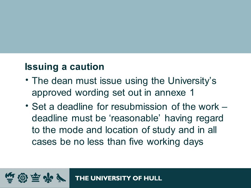 Issuing a caution The dean must issue using the Universitys approved wording set out in annexe 1 Set a deadline for resubmission of the work – deadline must be reasonable having regard to the mode and location of study and in all cases be no less than five working days