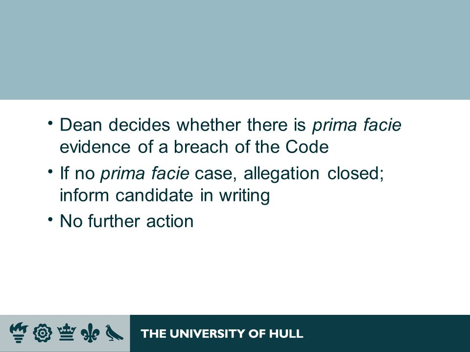 Dean decides whether there is prima facie evidence of a breach of the Code If no prima facie case, allegation closed; inform candidate in writing No further action