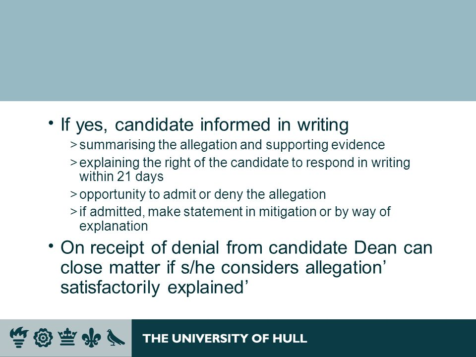 If yes, candidate informed in writing >summarising the allegation and supporting evidence >explaining the right of the candidate to respond in writing within 21 days >opportunity to admit or deny the allegation >if admitted, make statement in mitigation or by way of explanation On receipt of denial from candidate Dean can close matter if s/he considers allegation satisfactorily explained