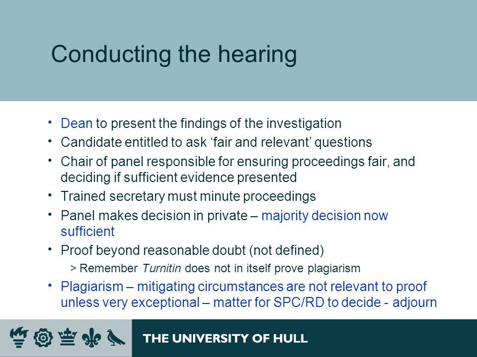 Conducting the hearing Dean to present the findings of the investigation Candidate entitled to ask fair and relevant questions Chair of panel responsible for ensuring proceedings fair, and deciding if sufficient evidence presented Trained secretary must minute proceedings Panel makes decision in private – majority decision now sufficient Proof beyond reasonable doubt (not defined) >Remember Turnitin does not in itself prove plagiarism Plagiarism – mitigating circumstances are not relevant to proof unless very exceptional – matter for SPC/RD to decide - adjourn