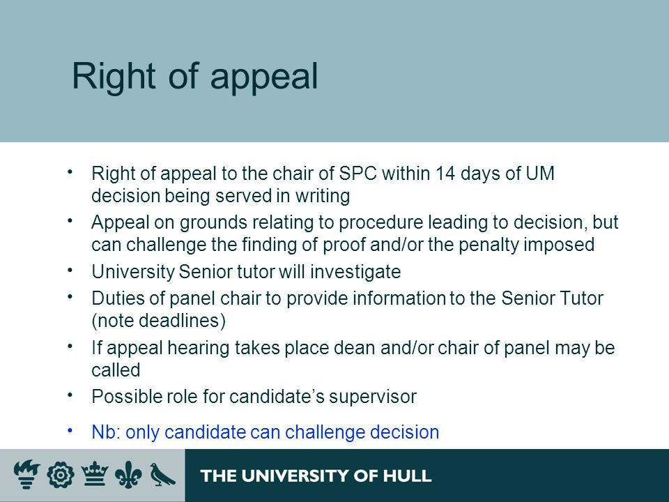 Right of appeal Right of appeal to the chair of SPC within 14 days of UM decision being served in writing Appeal on grounds relating to procedure leading to decision, but can challenge the finding of proof and/or the penalty imposed University Senior tutor will investigate Duties of panel chair to provide information to the Senior Tutor (note deadlines) If appeal hearing takes place dean and/or chair of panel may be called Possible role for candidates supervisor Nb: only candidate can challenge decision