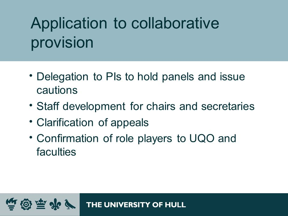 Application to collaborative provision Delegation to PIs to hold panels and issue cautions Staff development for chairs and secretaries Clarification of appeals Confirmation of role players to UQO and faculties