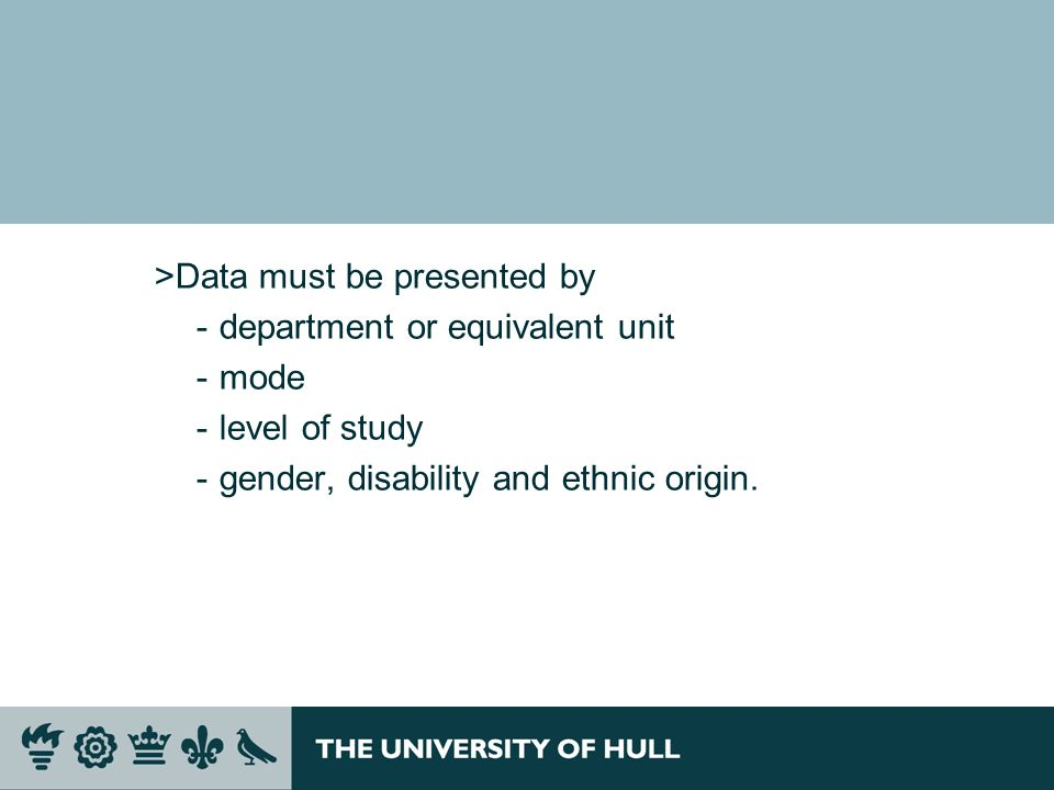 >Data must be presented by ­department or equivalent unit ­mode ­level of study ­gender, disability and ethnic origin.