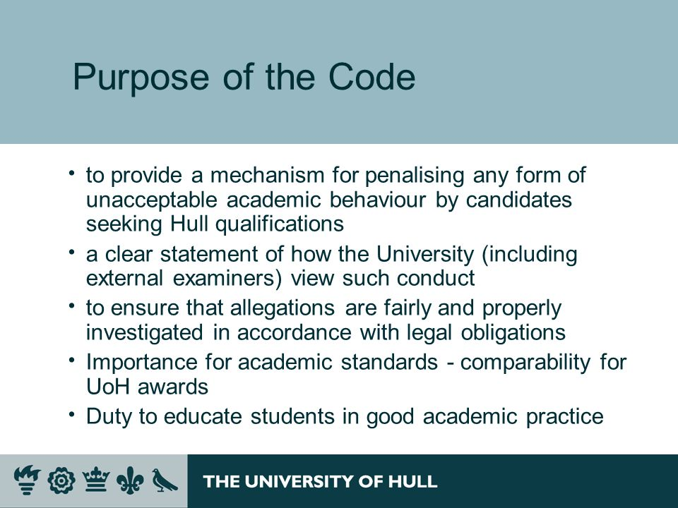 Purpose of the Code to provide a mechanism for penalising any form of unacceptable academic behaviour by candidates seeking Hull qualifications a clear statement of how the University (including external examiners) view such conduct to ensure that allegations are fairly and properly investigated in accordance with legal obligations Importance for academic standards - comparability for UoH awards Duty to educate students in good academic practice