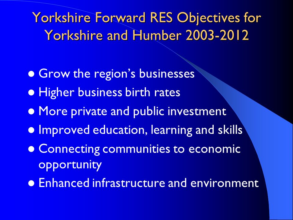 Yorkshire Forward RES Objectives for Yorkshire and Humber 2003-2012 Grow the regions businesses Higher business birth rates More private and public in