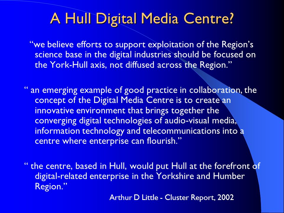 A Hull Digital Media Centre? we believe efforts to support exploitation of the Regions science base in the digital industries should be focused on the