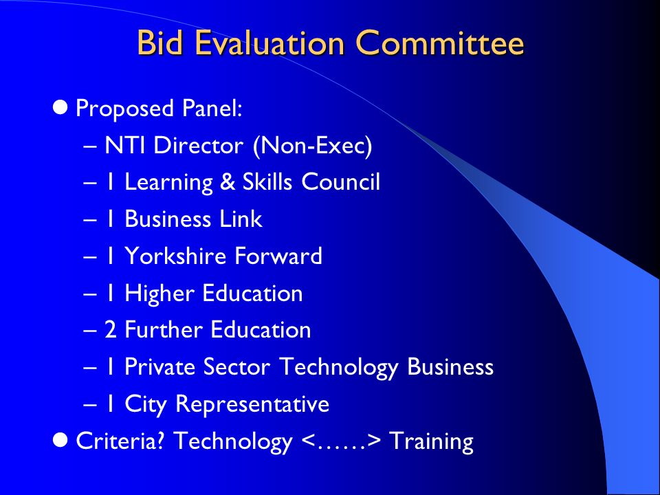 Bid Evaluation Committee Proposed Panel: –NTI Director (Non-Exec) –1 Learning & Skills Council –1 Business Link –1 Yorkshire Forward –1 Higher Educati