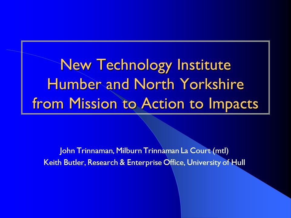 New Technology Institute Humber and North Yorkshire from Mission to Action to Impacts John Trinnaman, Milburn Trinnaman La Court (mtl) Keith Butler, R