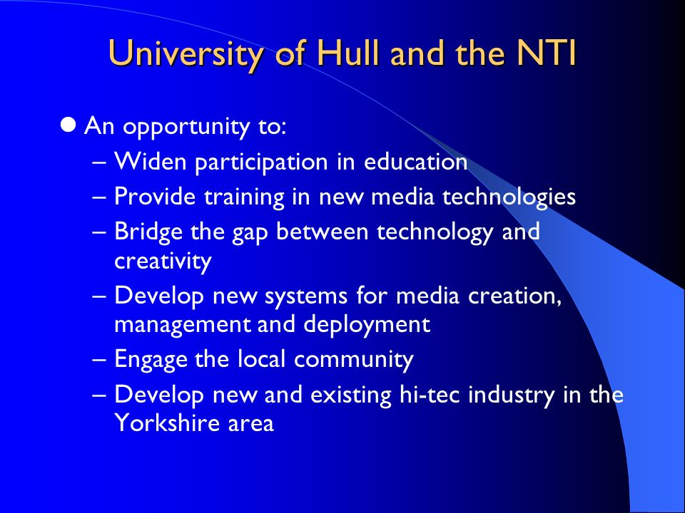 University of Hull and the NTI An opportunity to: –Widen participation in education –Provide training in new media technologies –Bridge the gap betwee
