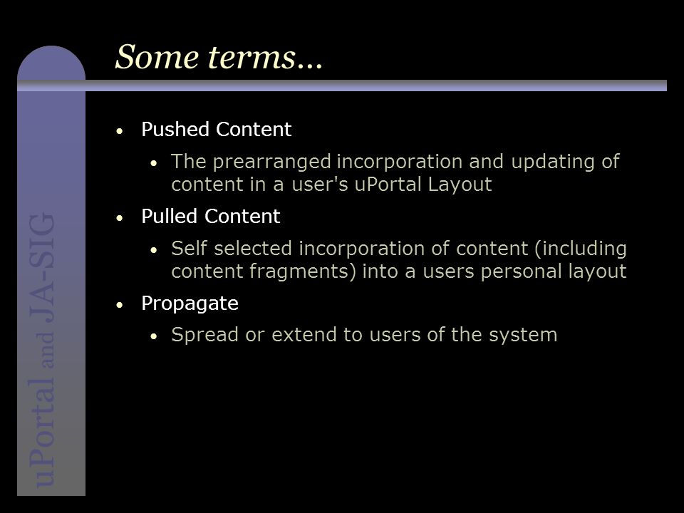 instructional media + magic uPortal and JA-SIG Some terms… Pushed Content The prearranged incorporation and updating of content in a user s uPortal Layout Pulled Content Self selected incorporation of content (including content fragments) into a users personal layout Propagate Spread or extend to users of the system