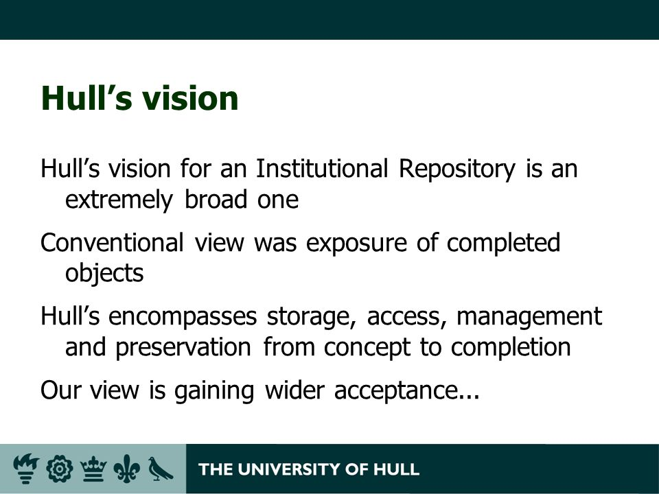 Hulls vision Hulls vision for an Institutional Repository is an extremely broad one Conventional view was exposure of completed objects Hulls encompas