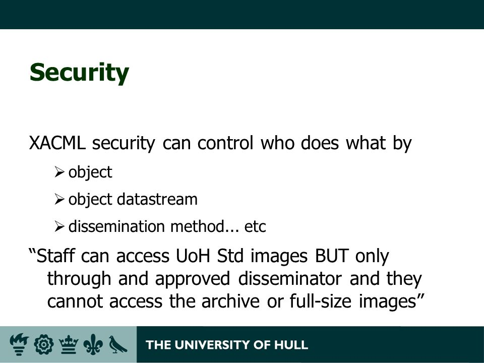 Security XACML security can control who does what by object object datastream dissemination method... etc Staff can access UoH Std images BUT only thr