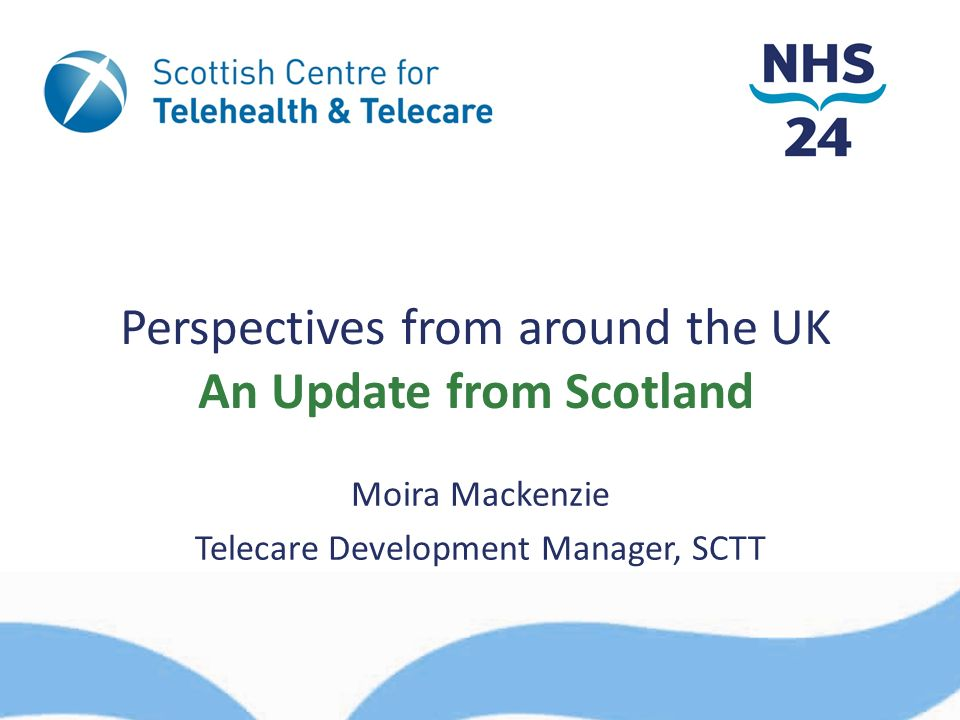 Perspectives from around the UK An Update from Scotland Moira Mackenzie Telecare Development Manager, SCTT