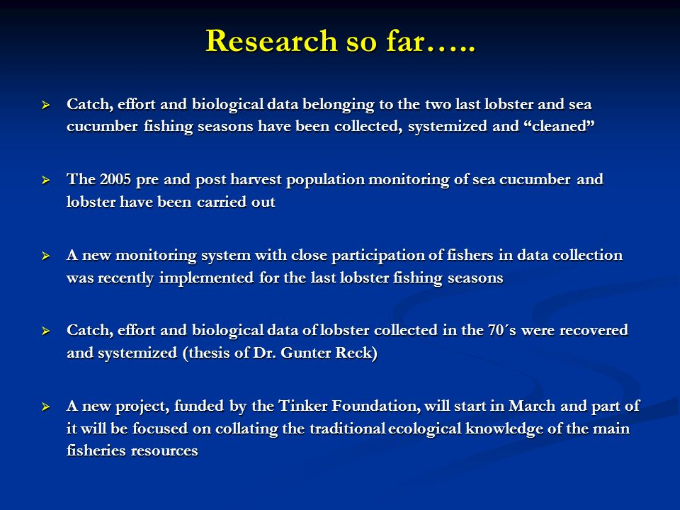 Research so far….. Catch, effort and biological data belonging to the two last lobster and sea cucumber fishing seasons have been collected, systemize