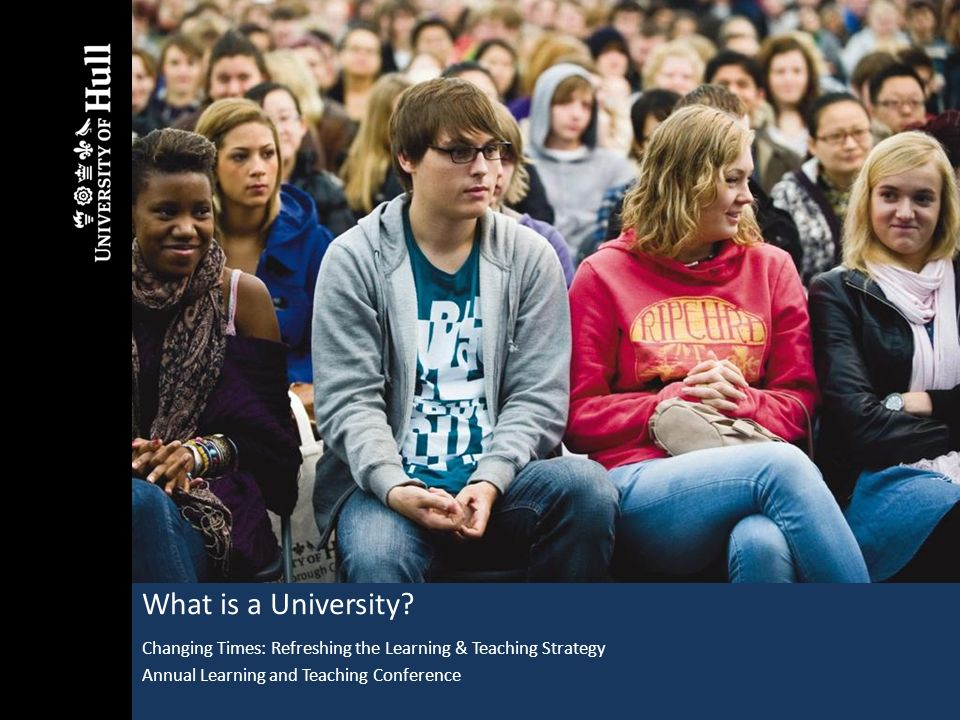What is a University? Changing Times: Refreshing the Learning & Teaching Strategy Annual Learning and Teaching Conference