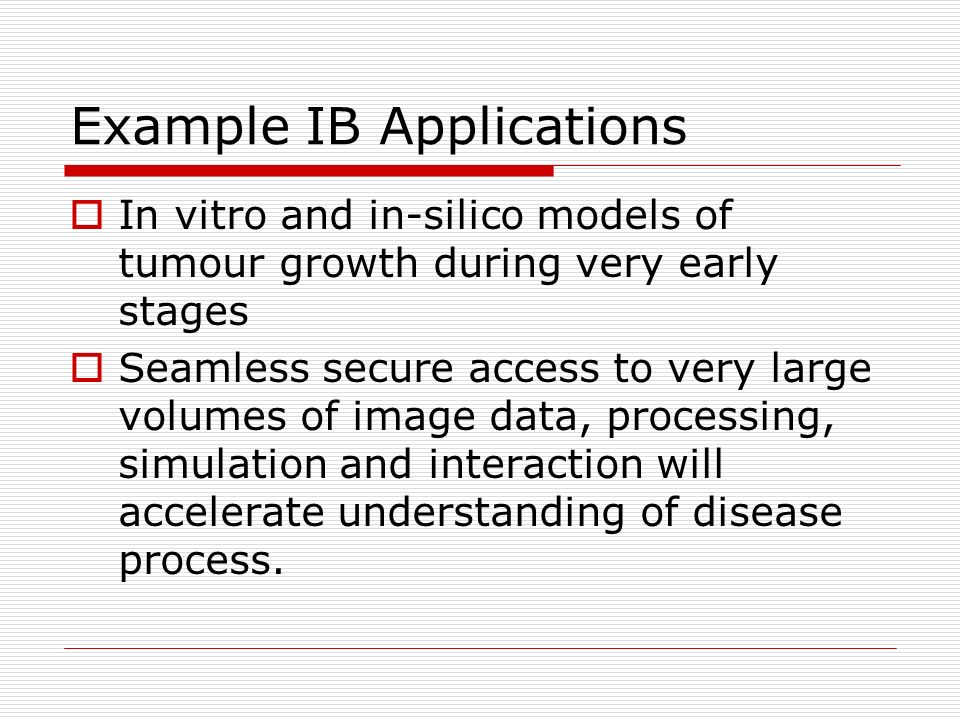 Example IB Applications In vitro and in-silico models of tumour growth during very early stages Seamless secure access to very large volumes of image data, processing, simulation and interaction will accelerate understanding of disease process.