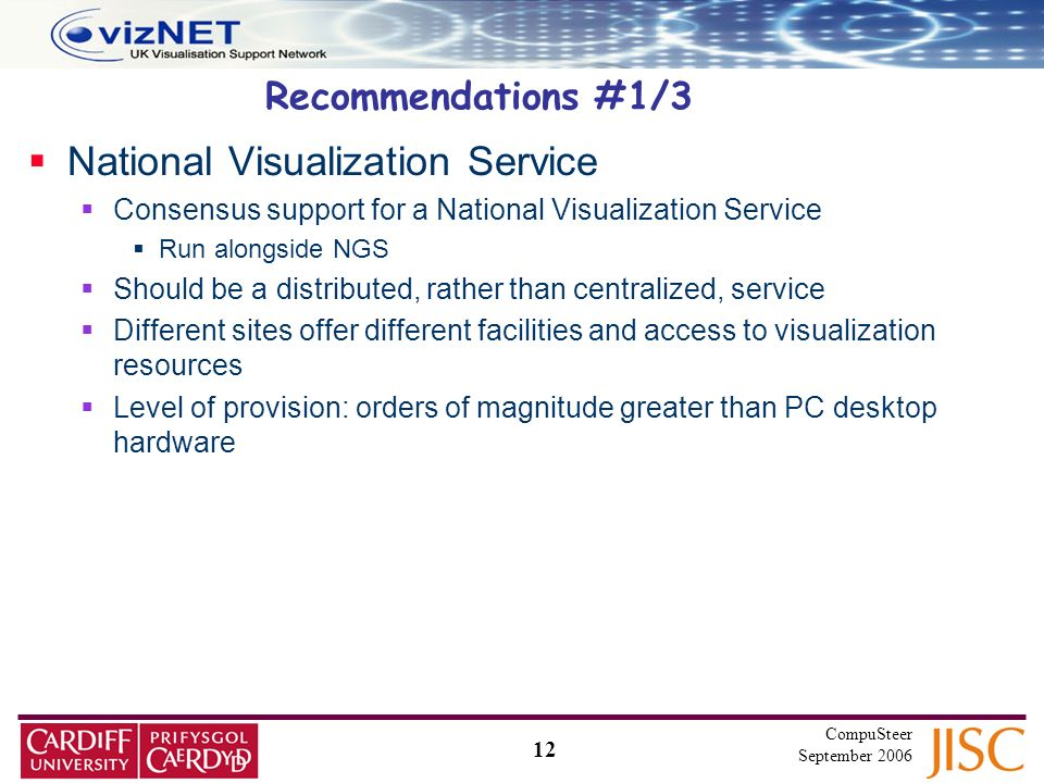 12 CompuSteer September 2006 Recommendations #1/3 National Visualization Service Consensus support for a National Visualization Service Run alongside NGS Should be a distributed, rather than centralized, service Different sites offer different facilities and access to visualization resources Level of provision: orders of magnitude greater than PC desktop hardware