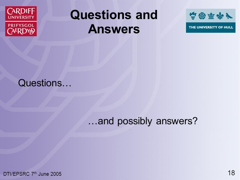 18 DTI/EPSRC 7 th June 2005 Questions and Answers Questions… …and possibly answers?