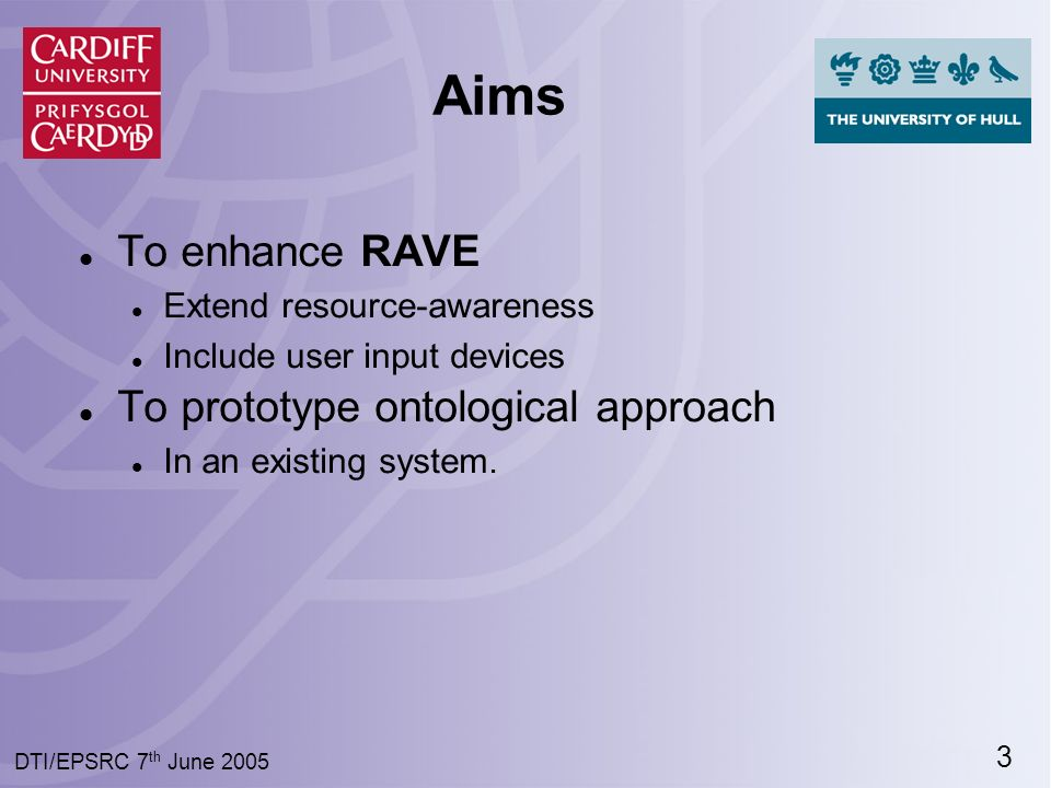 3 DTI/EPSRC 7 th June 2005 Aims To enhance RAVE Extend resource-awareness Include user input devices To prototype ontological approach In an existing system.