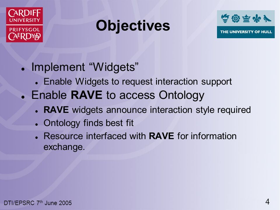 4 DTI/EPSRC 7 th June 2005 Objectives Implement Widgets Enable Widgets to request interaction support Enable RAVE to access Ontology RAVE widgets announce interaction style required Ontology finds best fit Resource interfaced with RAVE for information exchange.