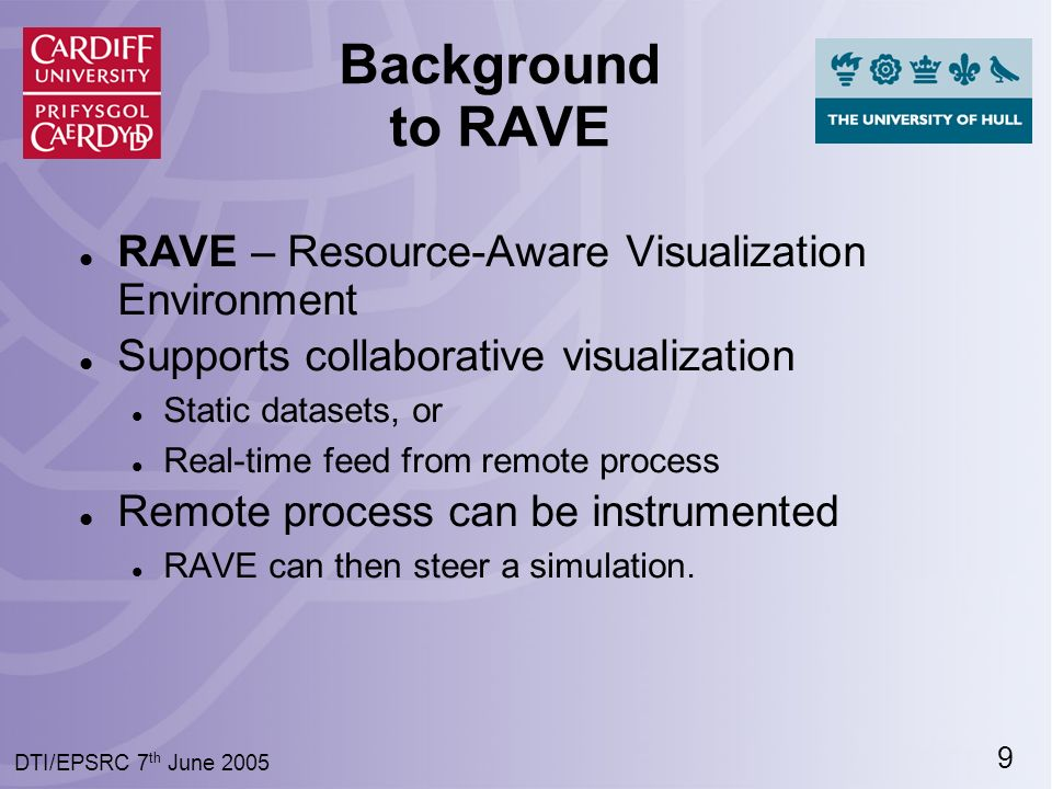 9 DTI/EPSRC 7 th June 2005 Background to RAVE RAVE – Resource-Aware Visualization Environment Supports collaborative visualization Static datasets, or Real-time feed from remote process Remote process can be instrumented RAVE can then steer a simulation.