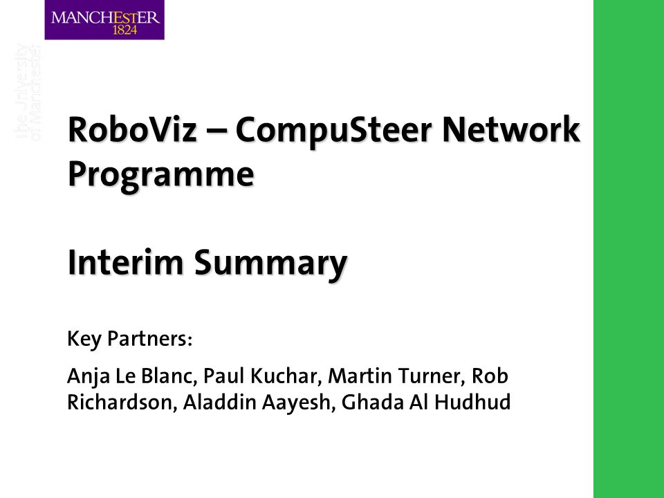 Combining the strengths of UMIST and The Victoria University of Manchester RoboViz – CompuSteer Network Programme Interim Summary Key Partners: Anja Le Blanc, Paul Kuchar, Martin Turner, Rob Richardson, Aladdin Aayesh, Ghada Al Hudhud