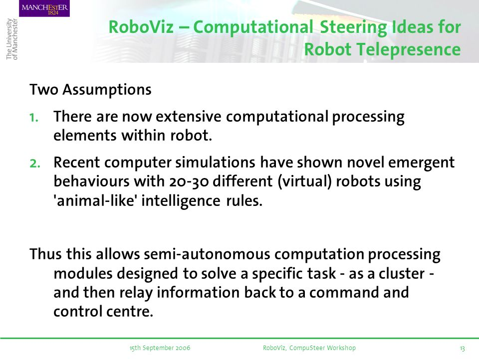 15th September 2006RoboViz, CompuSteer Workshop13 RoboViz – Computational Steering Ideas for Robot Telepresence Two Assumptions There are now extensive computational processing elements within robot.