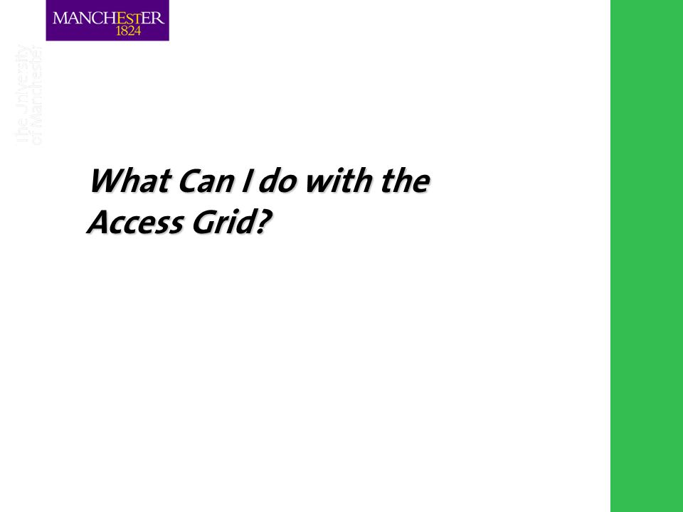 Combining the strengths of UMIST and The Victoria University of Manchester What Can I do with the Access Grid