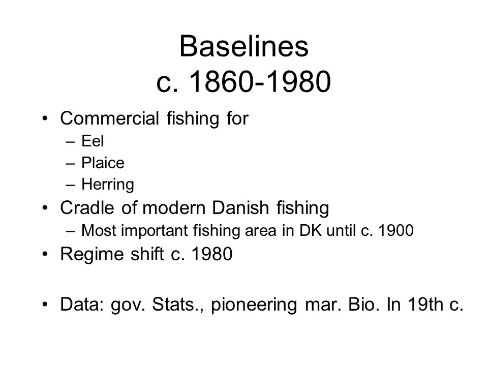 Baselines c. 1860-1980 Commercial fishing for –Eel –Plaice –Herring Cradle of modern Danish fishing –Most important fishing area in DK until c. 1900 R