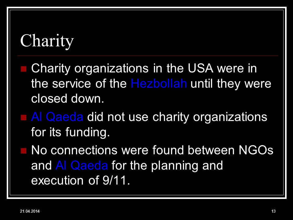 Charity Charity organizations in the USA were in the service of the Hezbollah until they were closed down. Al Qaeda did not use charity organizations