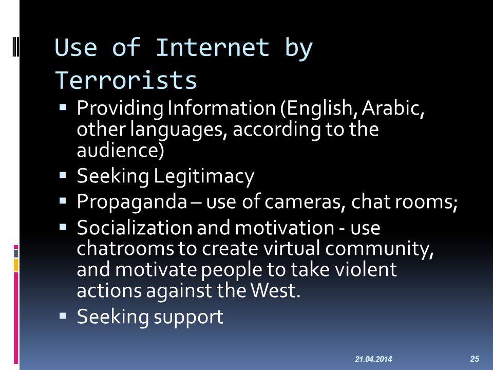 Use of Internet by Terrorists Providing Information (English, Arabic, other languages, according to the audience) Seeking Legitimacy Propaganda – use