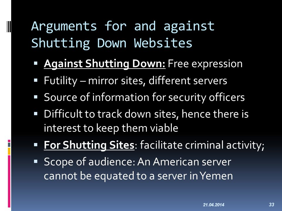 Arguments for and against Shutting Down Websites Against Shutting Down: Free expression Futility – mirror sites, different servers Source of informati