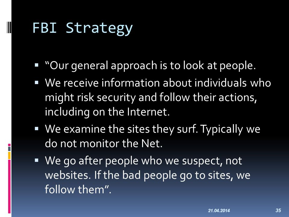 FBI Strategy Our general approach is to look at people. We receive information about individuals who might risk security and follow their actions, inc