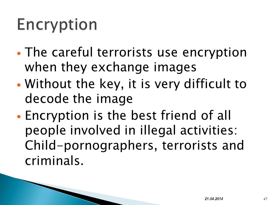The careful terrorists use encryption when they exchange images Without the key, it is very difficult to decode the image Encryption is the best frien